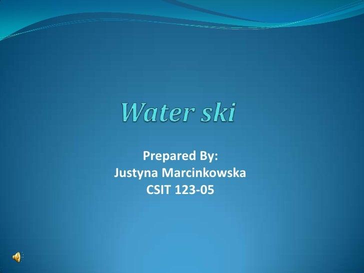 Water ski<br />Prepared By:<br />Justyna Marcinkowska<br />CSIT 123-05<br />