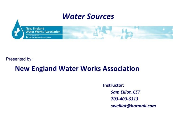 Water Sources<br />Presented by:<br />New England Water Works Association<br />Instructor:<br />						 Sam Elliot, CET<br ...