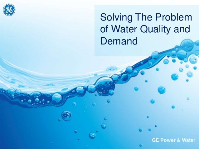 GE Power & Water Solving The Problem of Water Quality and Demand