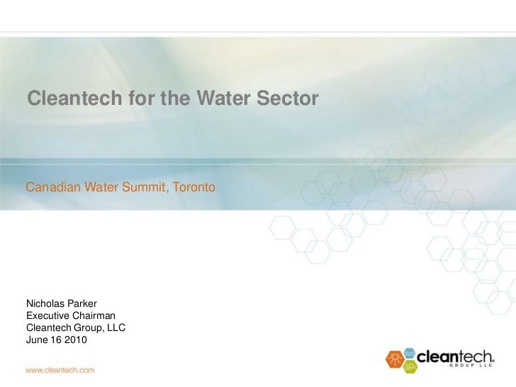 Cleantech for the Water SectorCanadian Water Summit, TorontoNicholas ParkerExecutive ChairmanCleantech Group, LLCJune 16 2...