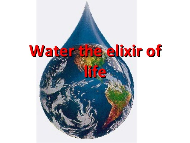 essay on water is the elixir of life Water, the elixir of life sukumaran c v man has through ages sought in vain for an imaginary elixir of life, the divine amrita, a draught of which was thought to confer immortality but the true elixir of life lies near to our hands for it is the commonest of all liquids, plain water.