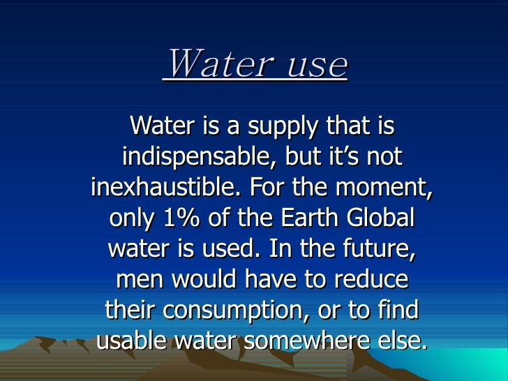 Water use Water is a supply that is indispensable, but it's not inexhaustible. For the moment, only 1% of the Earth Global...