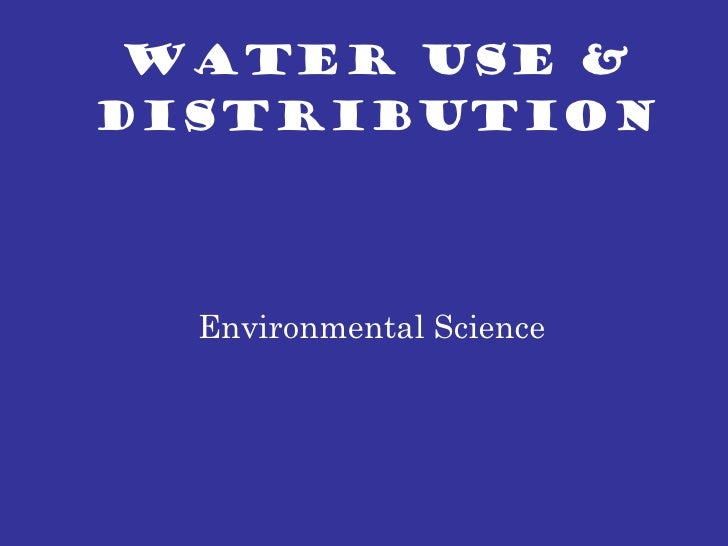 WATER USE & DISTRIBUTION Environmental Science