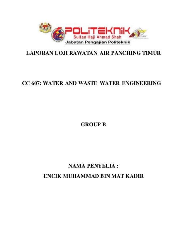 LAPORAN LOJI RAWATAN AIR PANCHING TIMUR CC 607: WATER AND WASTE WATER ENGINEERING GROUP B NAMA PENYELIA : ENCIK MUHAMMAD B...