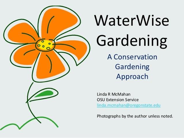 WaterWiseGardeningA ConservationGardeningApproachLinda R McMahanOSU Extension Servicelinda.mcmahan@oregonstate.eduPhotogra...