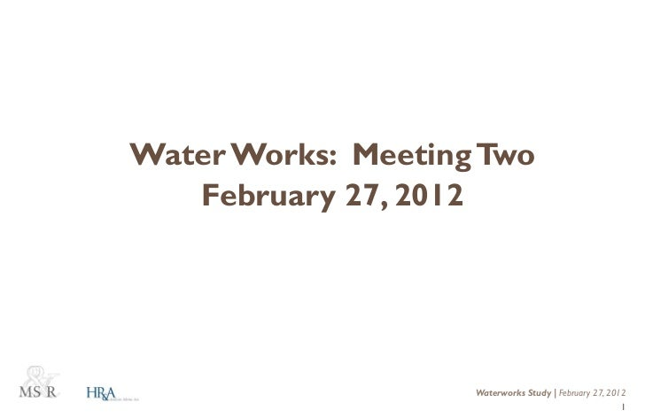 Water Works: Meeting Two   February 27, 2012                    Waterworks Study | February 27, 2012                      ...