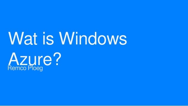Wat is Windows Azure?  Remco Ploeg