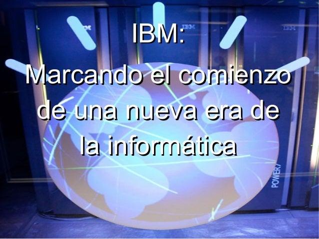 IBM:IBM:Marcando el comienzoMarcando el comienzode una nueva era dede una nueva era dela informáticala informática