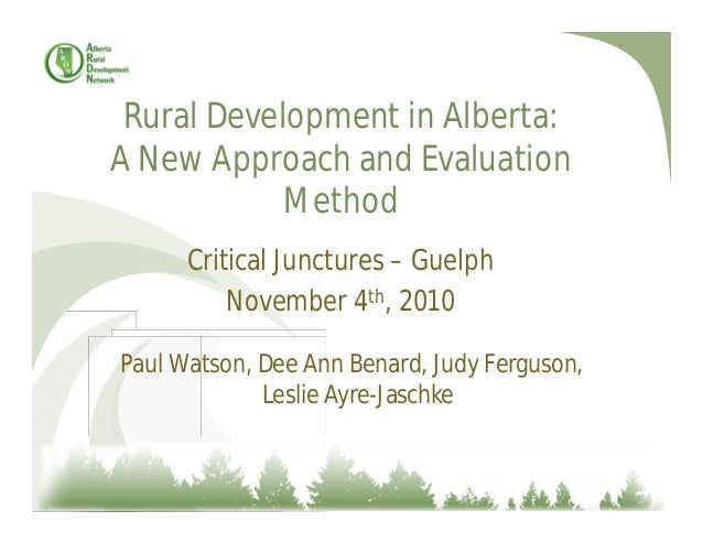 Rural Development in Alberta: A New Approach and Evaluation Method Critical Junctures – Guelph November 4th, 2010 Paul Wat...