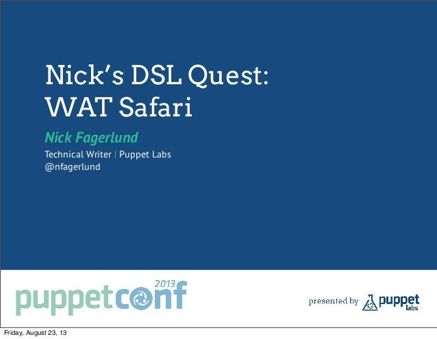 Nick's DSL Quest: WAT Safari Nick Fagerlund Technical Writer | Puppet Labs @nfagerlund Friday, August 23, 13