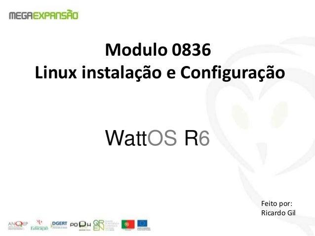 Modulo 0836Linux instalação e ConfiguraçãoWattOS R6Feito por:Ricardo Gil