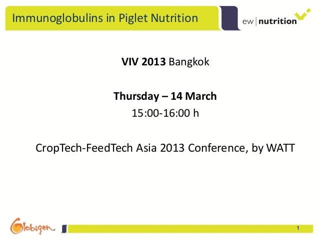 Immunoglobulins in Piglet Nutrition                    VIV 2013 Bangkok                   Thursday – 14 March             ...