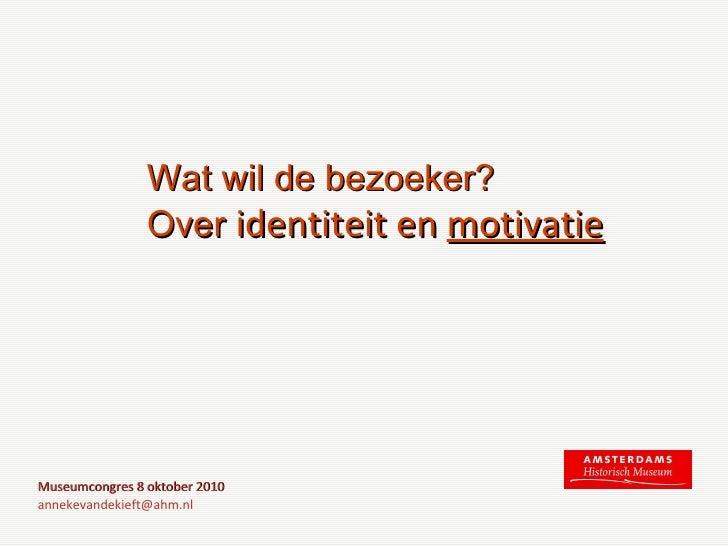Wat wil de bezoeker?  Over  identiteit en  motivatie Museumcongres 8 oktober 2010 [email_address]