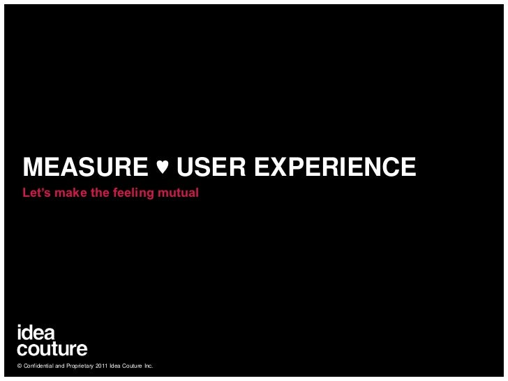 MEASURE ♥ USER EXPERIENCE<br />Let's make the feeling mutual<br />© Confidential and Proprietary 2011 Idea Couture Inc.<br />