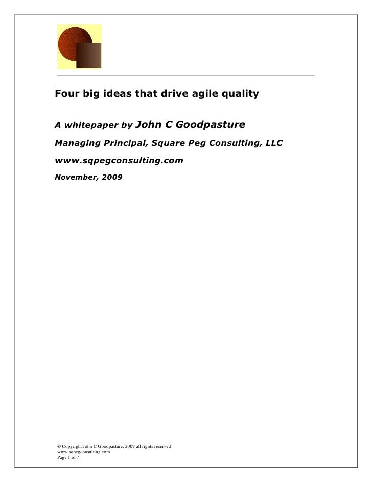 Four big ideas that drive agile quality   A whitepaper by John C Goodpasture  Managing Principal, Square Peg Consulting, L...