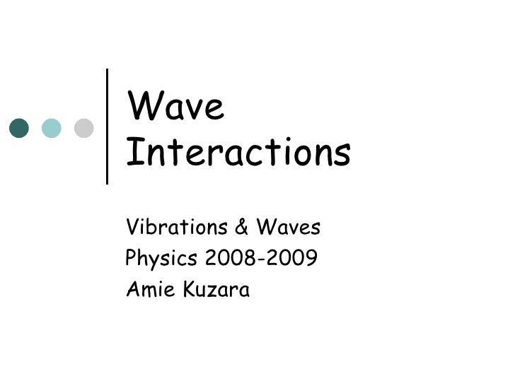 Wave  Interactions Vibrations & Waves Physics 2008-2009 Amie Kuzara