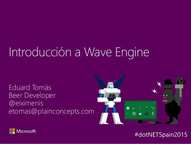 Eduard Tomàs Beer Developer @eiximenis etomas@plainconcepts.com Introducción a Wave Engine Y A X B