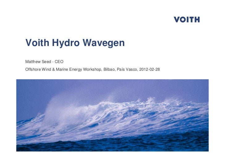 Voith Hydro WavegenMatthew Seed - CEOOffshore Wind & Marine Energy Workshop, Bilbao, País Vasco, 2012-02-28Offshore Wind &...