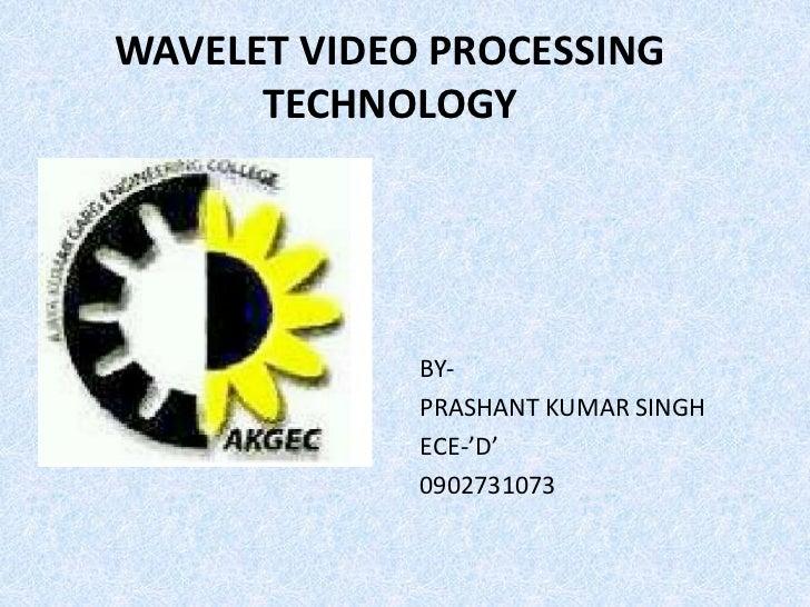 WAVELET VIDEO PROCESSING      TECHNOLOGY             BY-             PRASHANT KUMAR SINGH             ECE-'D'             ...