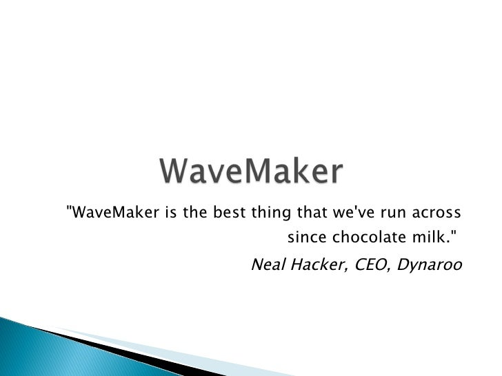 """WaveMaker is the best thing that we've run across since chocolate milk.""  Neal Hacker, CEO, Dynaroo"