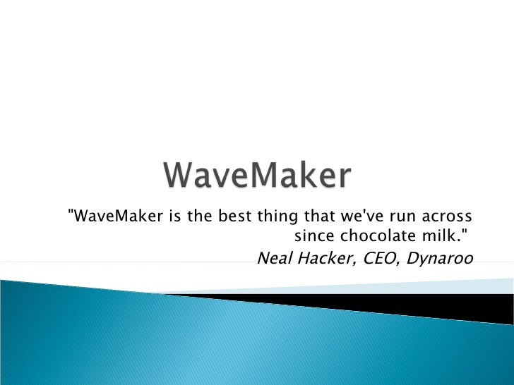 """WaveMaker is the best thing that we've run across since chocolate milk.""  Neal Hacker, CEO, Dynaroo"