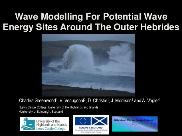 Wave Modelling For Potential WaveEnergy Sites Around The Outer HebridesCharles Greenwood1, V. Venugopal2, D. Christie1, J....
