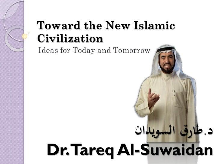 Toward the New IslamicCivilizationIdeas for Today and Tomorrow             د.طارق السويدان  Dr.Tareq Al-Suwaidan