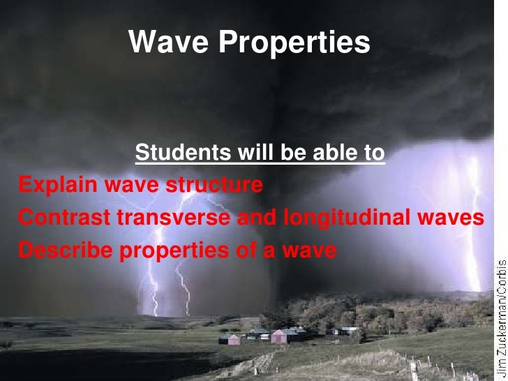Wave Properties<br />Students will be able to<br />Explain wave structure<br />Contrast transverse and longitudinal waves<...