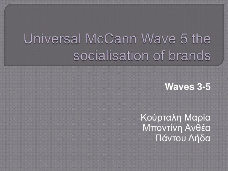 Universal McCann Wave 5 the socialisation of brands<br />Waves 3-5<br />Κούρταλη Μαρία<br />ΜποντίνηΑνθέα<br />Πάντου Λήδα...