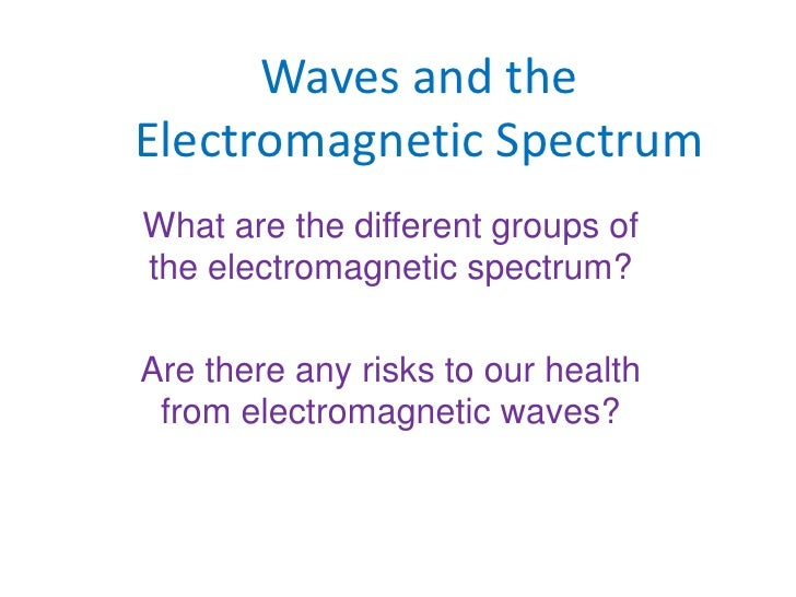 Waves and the Electromagnetic Spectrum<br />What are the different groups of the electromagnetic spectrum?<br />Are there ...