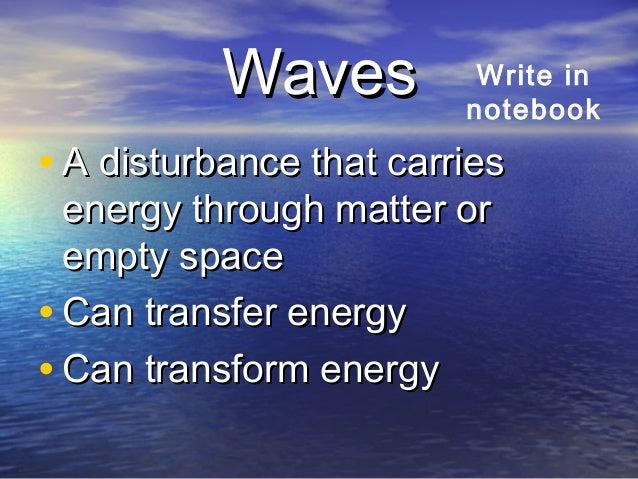 WavesWaves • A disturbance that carriesA disturbance that carries energy through matter orenergy through matter or empty s...