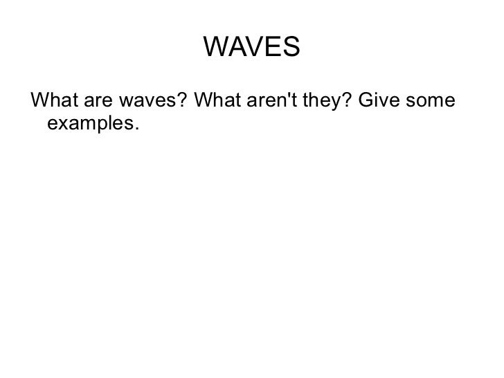 WAVES <ul><li>What are waves? What aren't they? Give some examples. </li></ul>