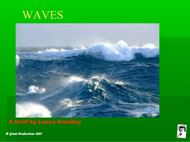 © Grunt Productions 2007 WAVES A brief by Lance Grindley