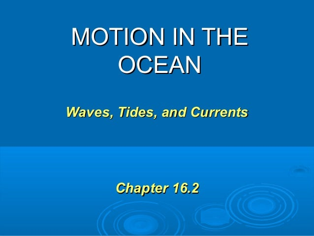 MOTION IN THE   OCEANWaves, Tides, and Currents       Chapter 16.2