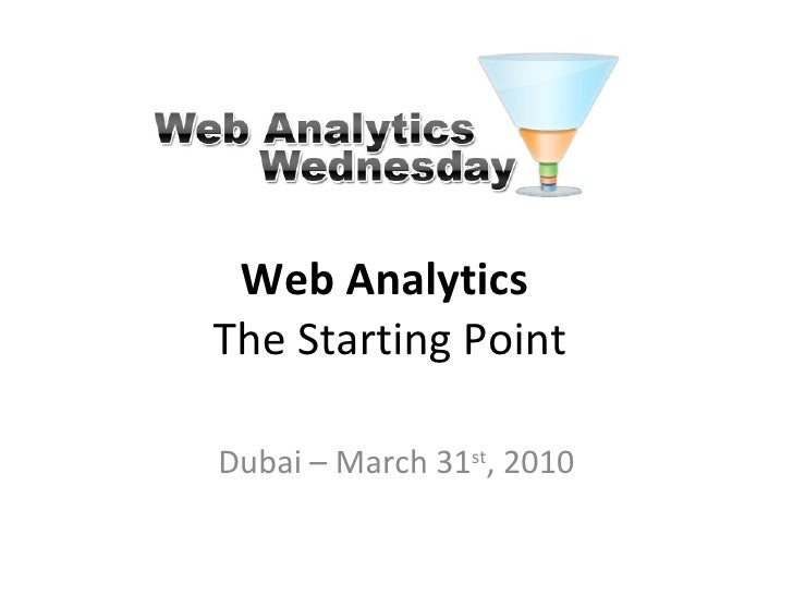 Web Analytics  The Starting Point Dubai – March 31 st , 2010
