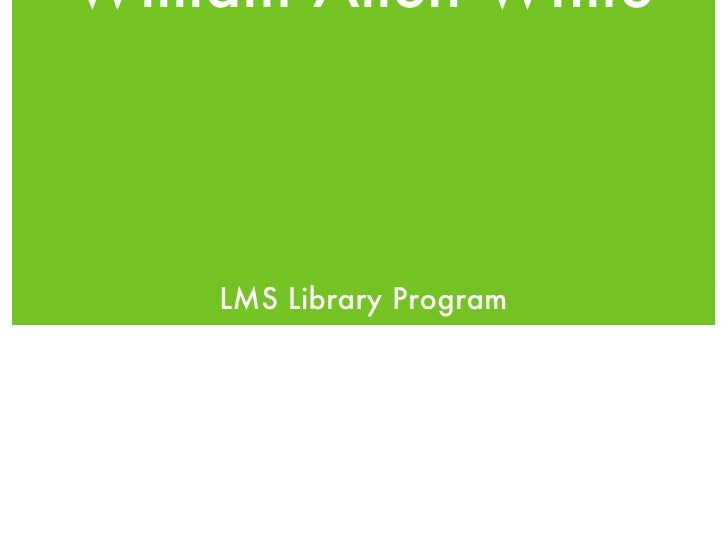 William Allen White <ul><li>LMS Library Program </li></ul>