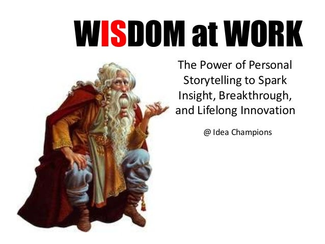 WISDOM at WORK The Power of Personal Storytelling to Spark Insight, Breakthrough, and Lifelong Innovation @ Idea Champions