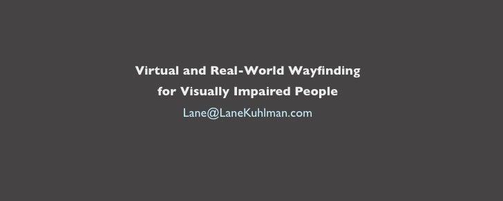 Virtual and Real-World Wayfinding    for Visually Impaired People        Lane@LaneKuhlman.com