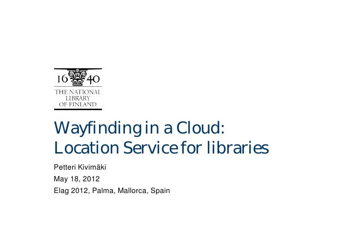 Wayfinding in a Cloud:Location Service for librariesPetteri KivimäkiMay 18, 2012Elag 2012, Palma, Mallorca, Spain