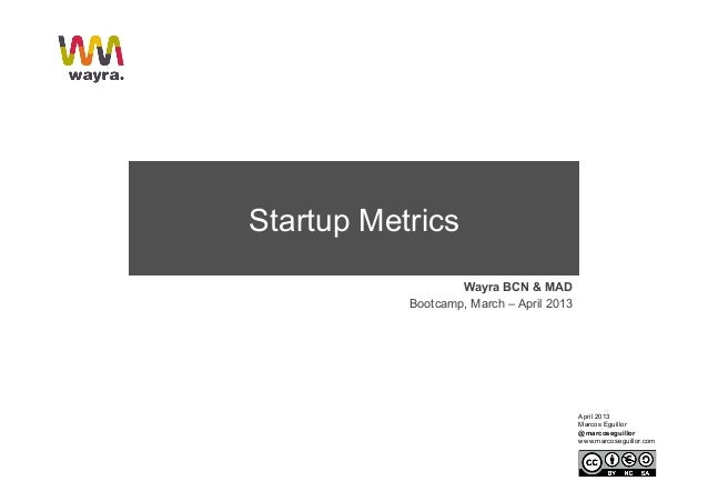 Startup Metrics                   Wayra BCN & MAD           Bootcamp, March – April 2013                                  ...