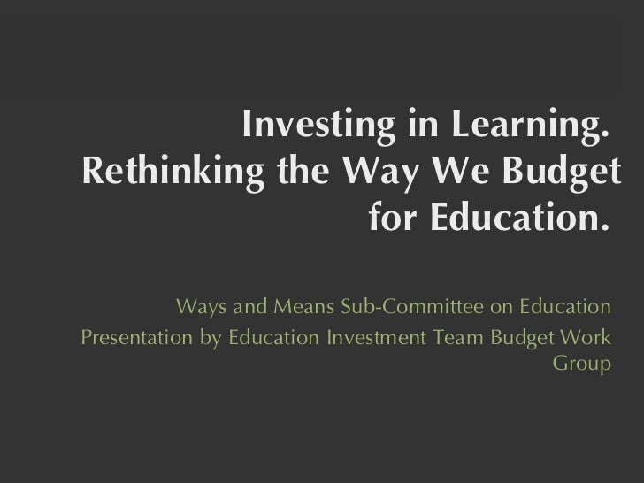 Investing in Learning.  Rethinking the Way We Budget for Education.  Ways and Means Sub-Committee on Education Presentatio...