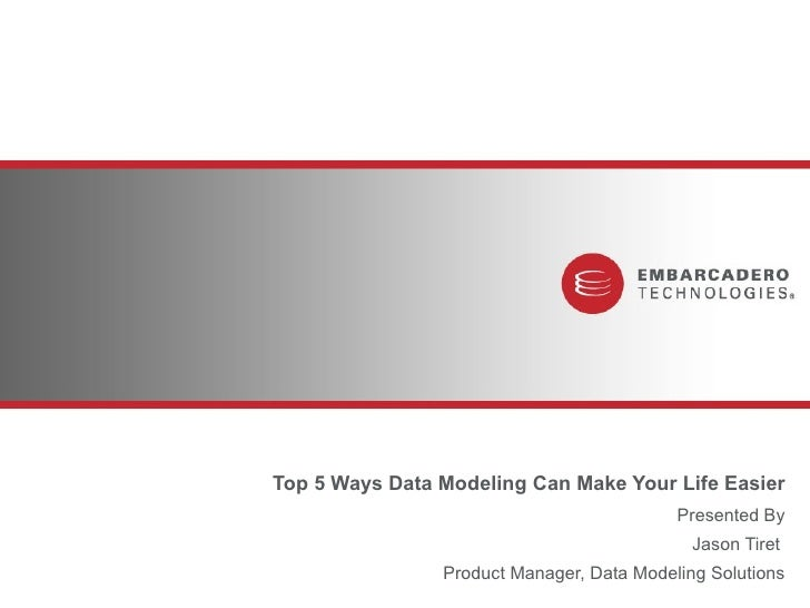 Top 5 Ways Data Modeling Can Make Your Life Easier Presented By Jason Tiret  Product Manager, Data Modeling Solutions