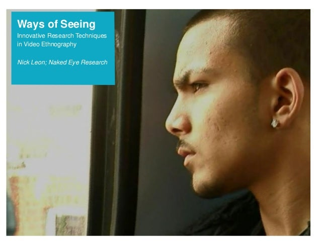 Ways of SeeingInnovative Research Techniquesin Video EthnographyNick Leon; Naked Eye Research
