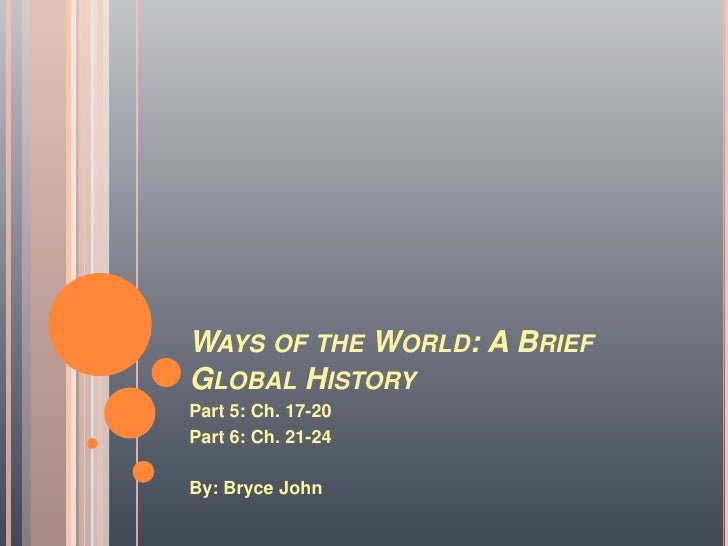 Ways of the World: A Brief Global History<br />Part 5: Ch. 17-20<br />Part 6: Ch. 21-24<br />By: Bryce John<br />