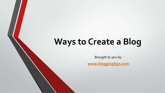 Ways to Create a Blog Brought to you by:  www.bloggingtips.com