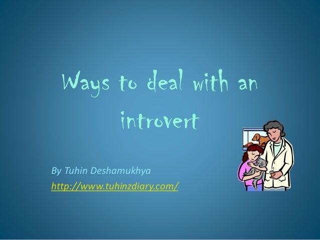 Ways to deal with an introvert By Tuhin Deshamukhya http://www.tuhinzdiary.com/