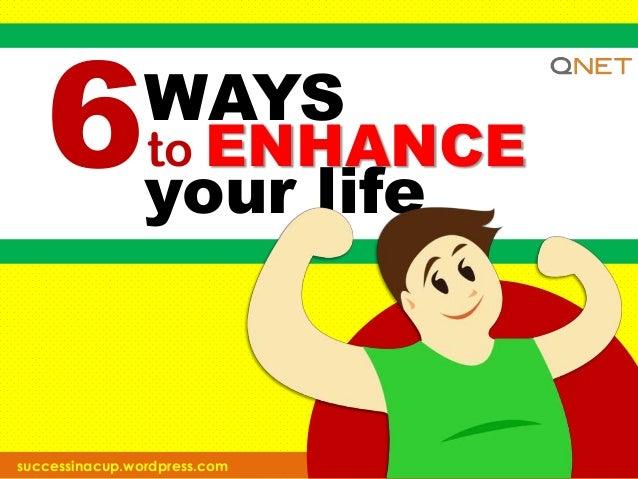 6  WAYS to ENHANCE your life  successinacup.wordpress.com