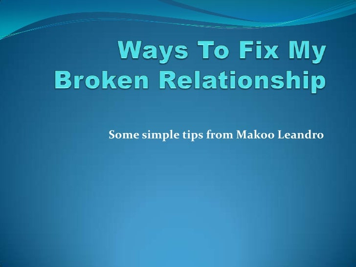 Ways To Fix My Broken Relationship<br />Some simple tips from Makoo Leandro<br />