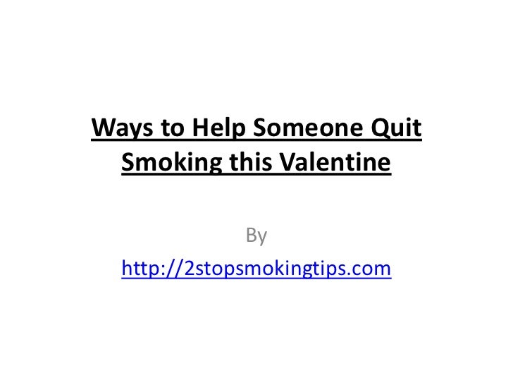 Ways to Help Someone Quit Smoking this Valentine               By  http://2stopsmokingtips.com