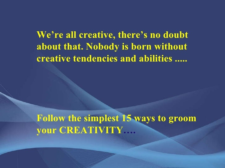 We're all creative, there's no doubt about that. Nobody is born without creative tendencies and abilities ..... Follow the...